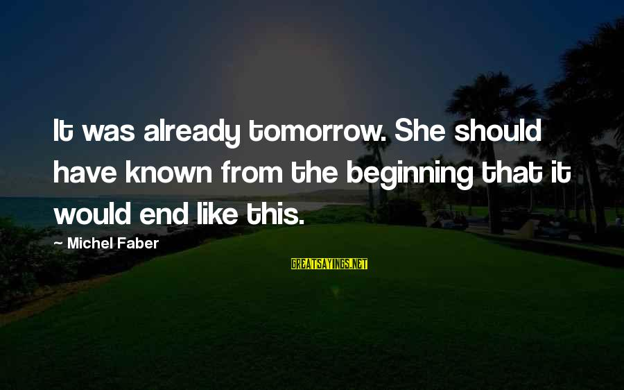 Michel Faber Sayings By Michel Faber: It was already tomorrow. She should have known from the beginning that it would end