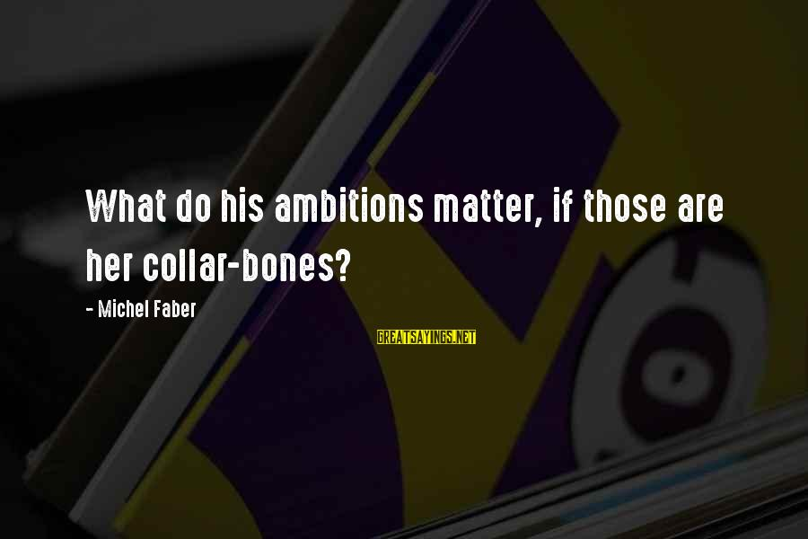 Michel Faber Sayings By Michel Faber: What do his ambitions matter, if those are her collar-bones?