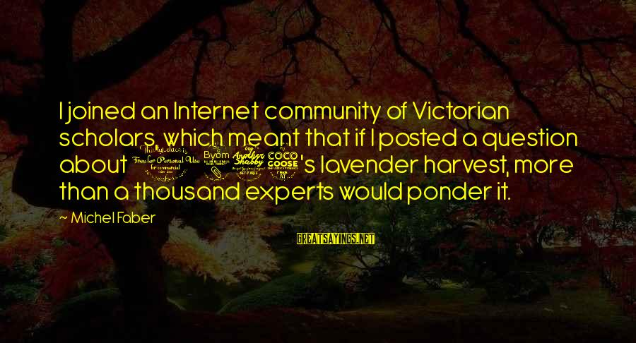 Michel Faber Sayings By Michel Faber: I joined an Internet community of Victorian scholars, which meant that if I posted a