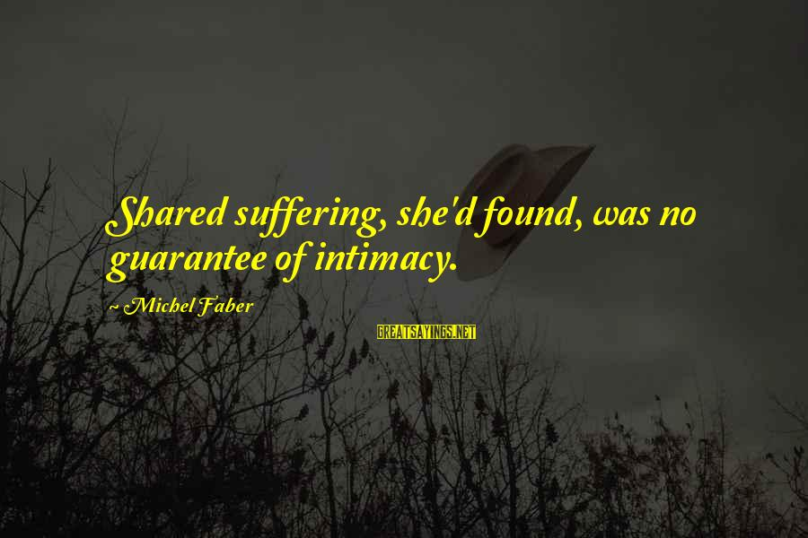 Michel Faber Sayings By Michel Faber: Shared suffering, she'd found, was no guarantee of intimacy.