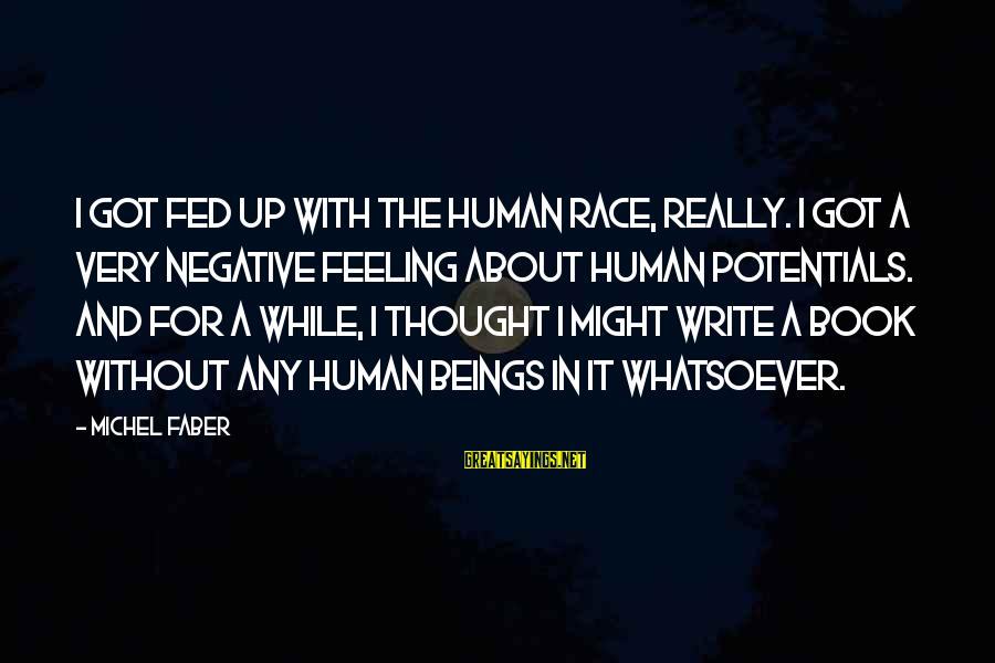 Michel Faber Sayings By Michel Faber: I got fed up with the human race, really. I got a very negative feeling
