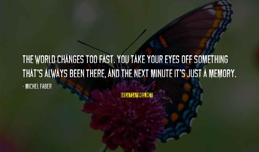 Michel Faber Sayings By Michel Faber: The world changes too fast. You take your eyes off something that's always been there,