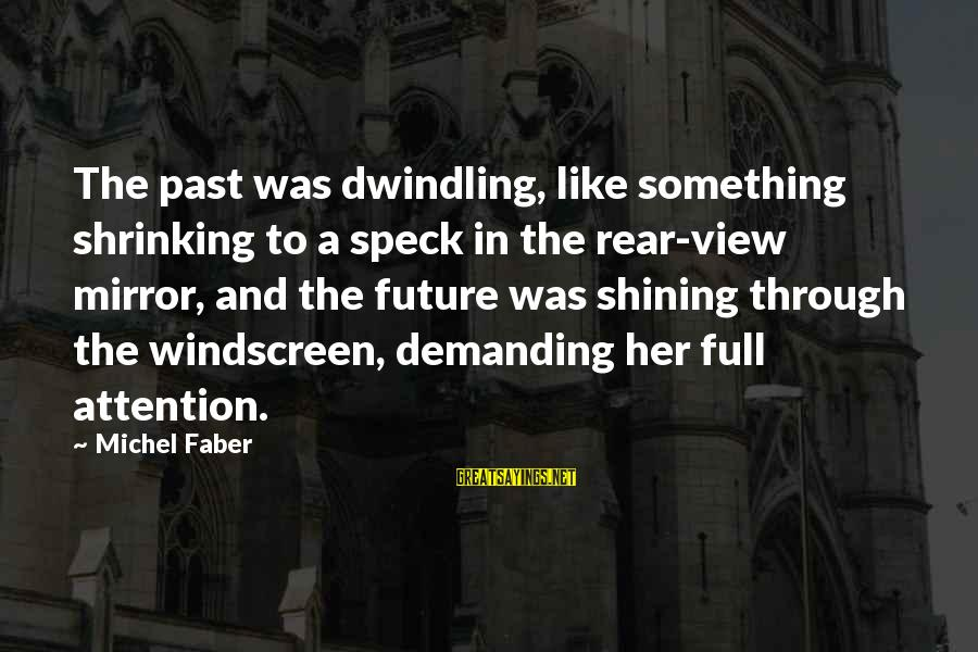 Michel Faber Sayings By Michel Faber: The past was dwindling, like something shrinking to a speck in the rear-view mirror, and