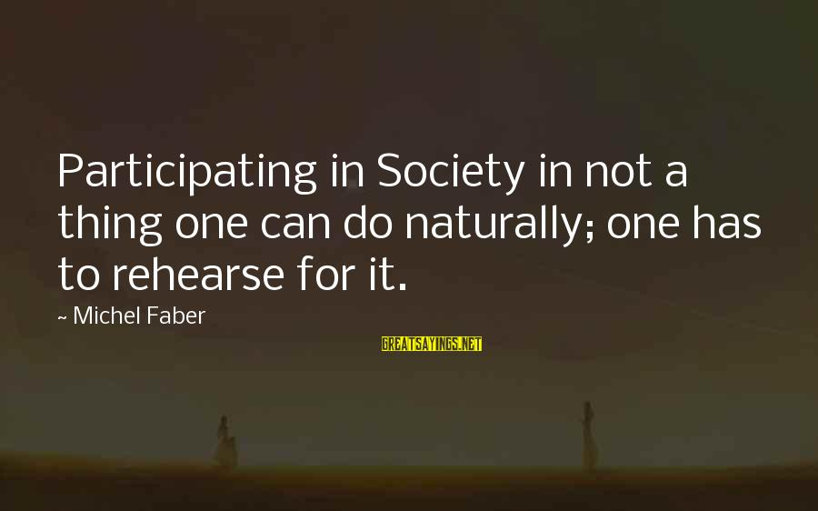 Michel Faber Sayings By Michel Faber: Participating in Society in not a thing one can do naturally; one has to rehearse