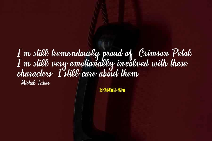 Michel Faber Sayings By Michel Faber: I'm still tremendously proud of 'Crimson Petal.' I'm still very emotionally involved with these characters.