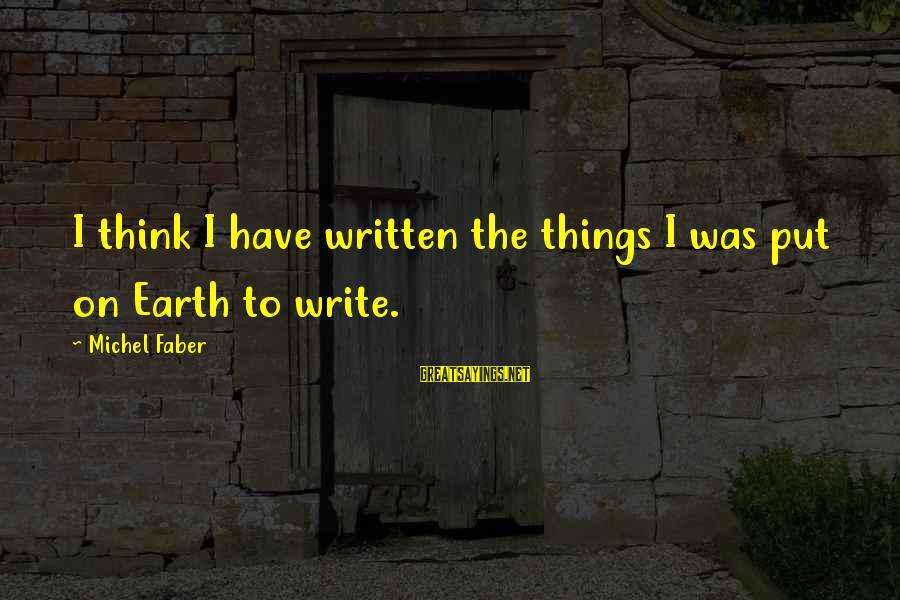 Michel Faber Sayings By Michel Faber: I think I have written the things I was put on Earth to write.