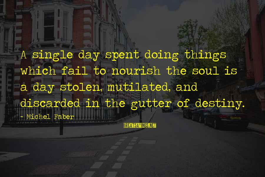 Michel Faber Sayings By Michel Faber: A single day spent doing things which fail to nourish the soul is a day