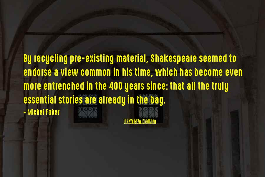 Michel Faber Sayings By Michel Faber: By recycling pre-existing material, Shakespeare seemed to endorse a view common in his time, which