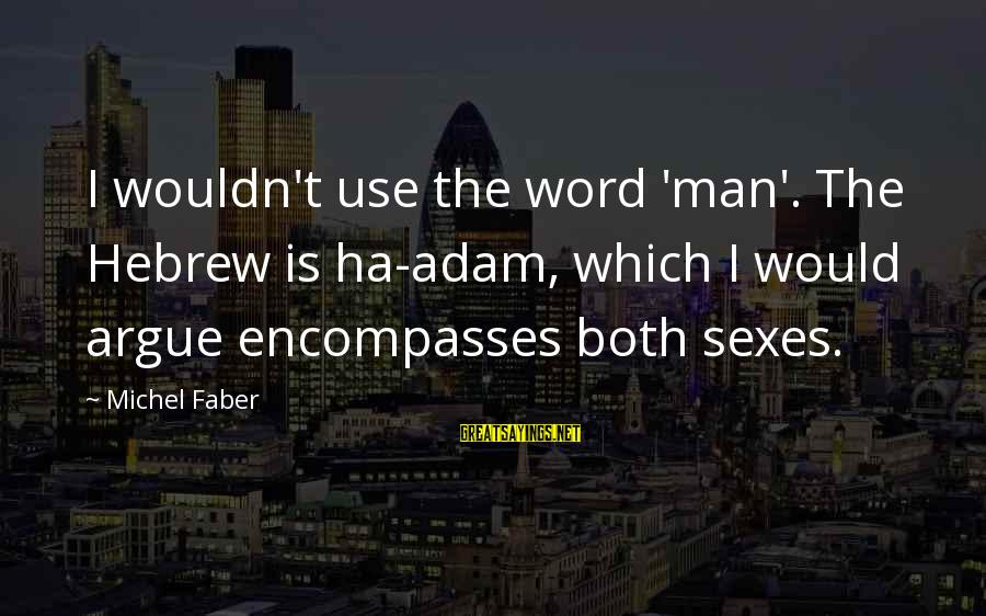 Michel Faber Sayings By Michel Faber: I wouldn't use the word 'man'. The Hebrew is ha-adam, which I would argue encompasses