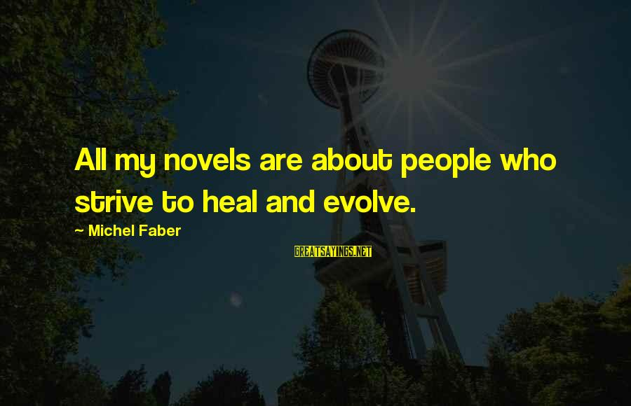 Michel Faber Sayings By Michel Faber: All my novels are about people who strive to heal and evolve.