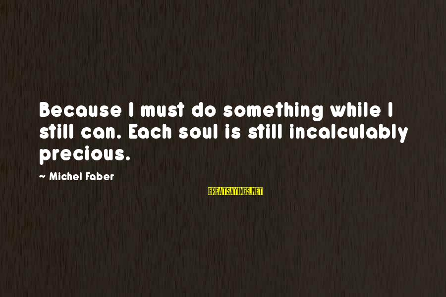 Michel Faber Sayings By Michel Faber: Because I must do something while I still can. Each soul is still incalculably precious.