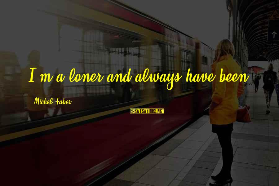 Michel Faber Sayings By Michel Faber: I'm a loner and always have been.