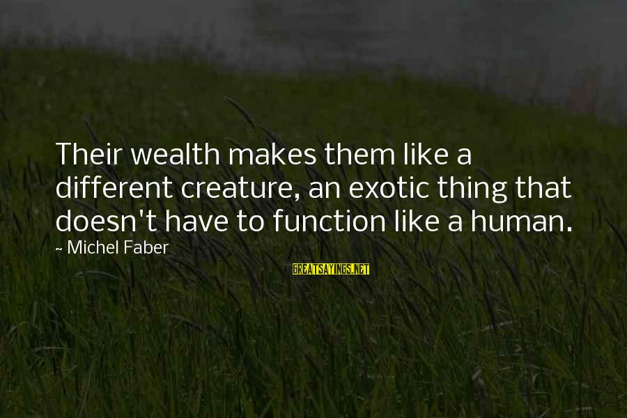Michel Faber Sayings By Michel Faber: Their wealth makes them like a different creature, an exotic thing that doesn't have to