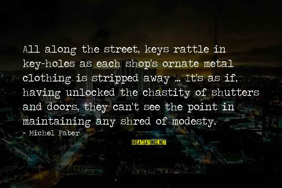 Michel Faber Sayings By Michel Faber: All along the street, keys rattle in key-holes as each shop's ornate metal clothing is