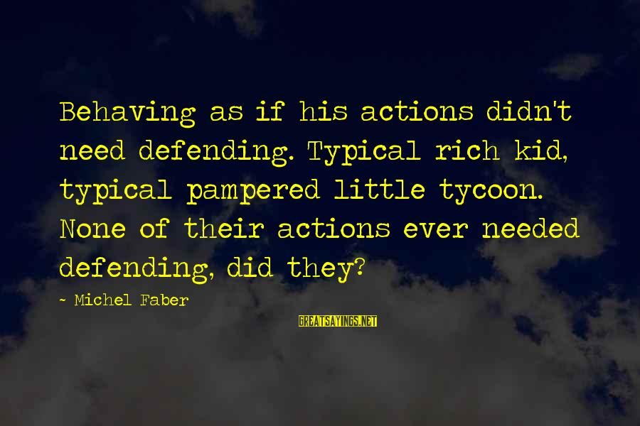 Michel Faber Sayings By Michel Faber: Behaving as if his actions didn't need defending. Typical rich kid, typical pampered little tycoon.