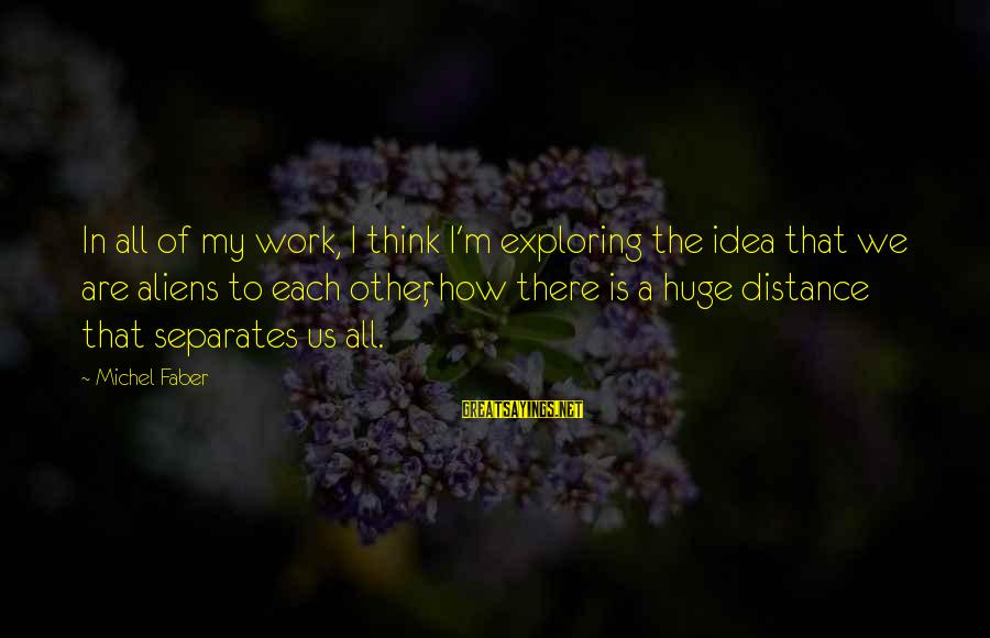 Michel Faber Sayings By Michel Faber: In all of my work, I think I'm exploring the idea that we are aliens