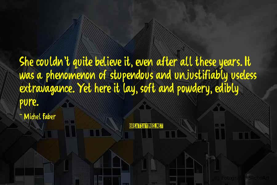 Michel Faber Sayings By Michel Faber: She couldn't quite believe it, even after all these years. It was a phenomenon of