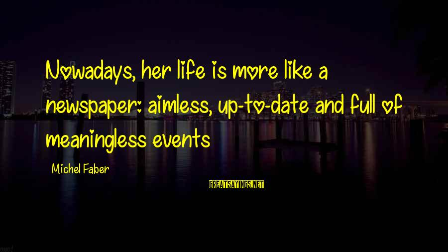 Michel Faber Sayings By Michel Faber: Nowadays, her life is more like a newspaper: aimless, up-to-date and full of meaningless events
