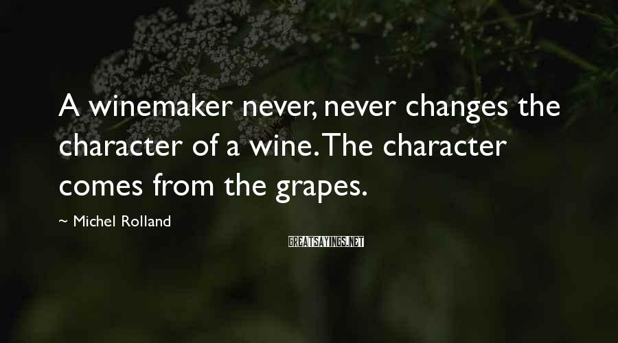 Michel Rolland Sayings: A winemaker never, never changes the character of a wine. The character comes from the