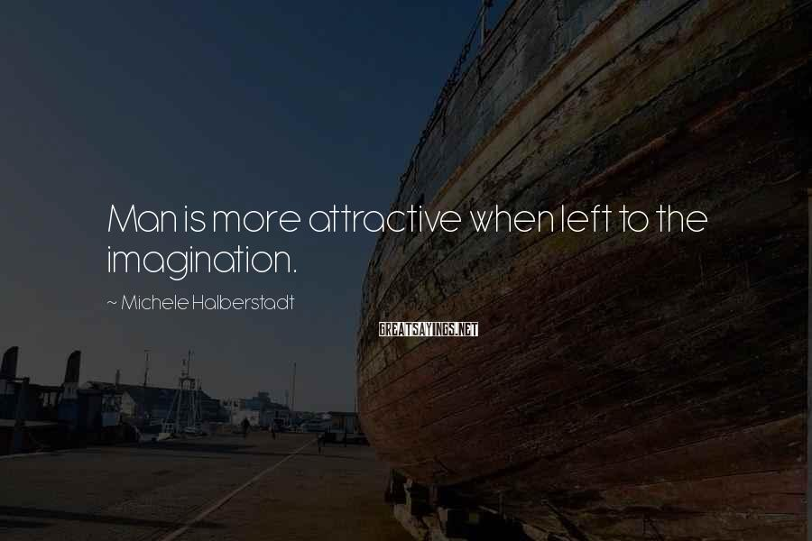 Michele Halberstadt Sayings: Man is more attractive when left to the imagination.