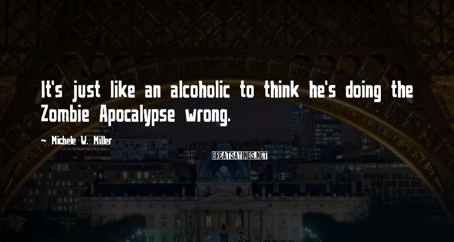 Michele W. Miller Sayings: It's just like an alcoholic to think he's doing the Zombie Apocalypse wrong.