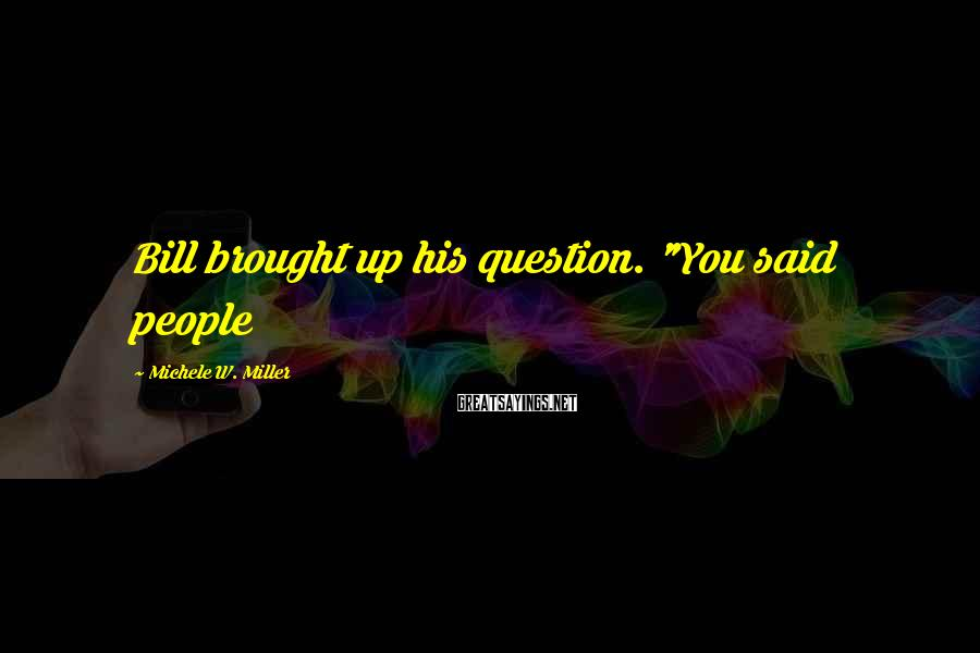 """Michele W. Miller Sayings: Bill brought up his question. """"You said people"""