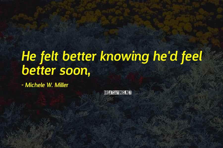 Michele W. Miller Sayings: He felt better knowing he'd feel better soon,