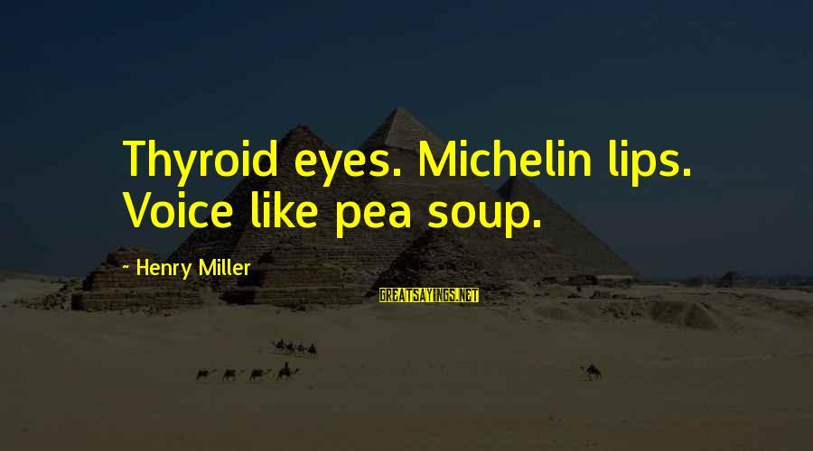 Michelin's Sayings By Henry Miller: Thyroid eyes. Michelin lips. Voice like pea soup.