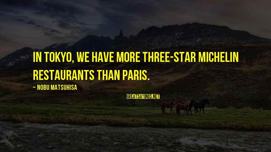 Michelin's Sayings By Nobu Matsuhisa: In Tokyo, we have more three-star Michelin restaurants than Paris.