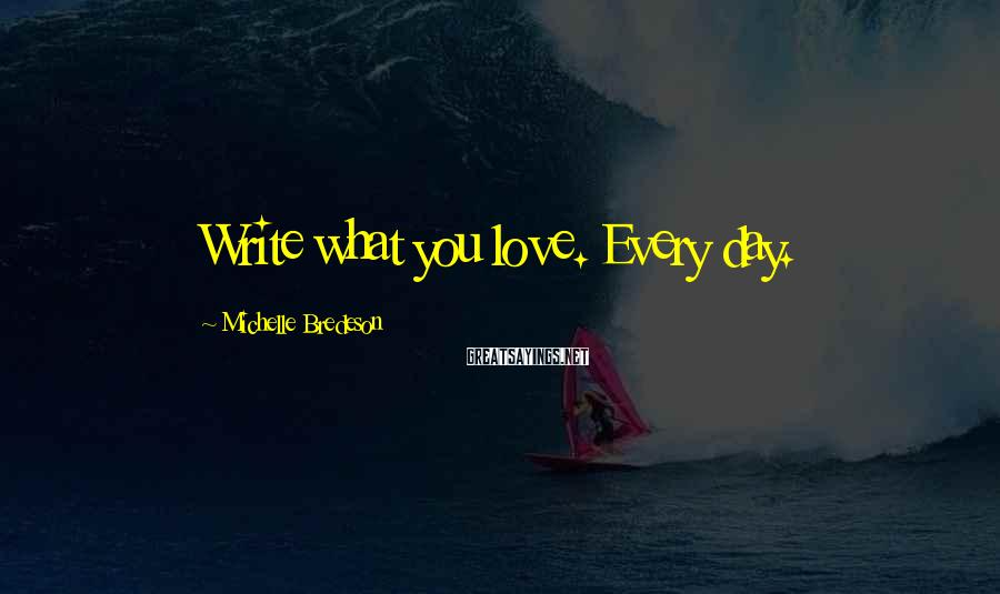 Michelle Bredeson Sayings: Write what you love. Every day.