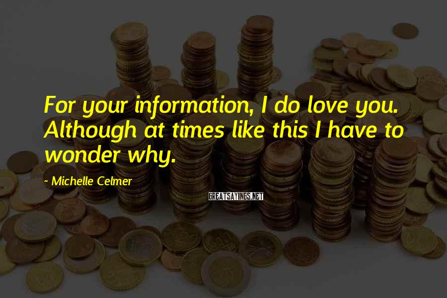 Michelle Celmer Sayings: For your information, I do love you. Although at times like this I have to