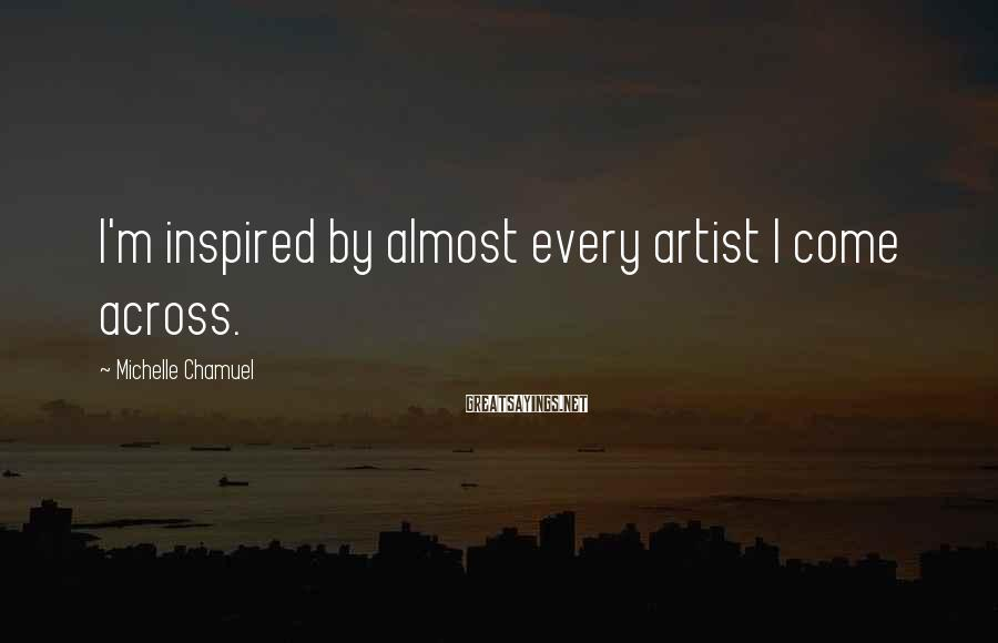 Michelle Chamuel Sayings: I'm inspired by almost every artist I come across.
