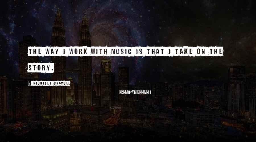 Michelle Chamuel Sayings: The way I work with music is that I take on the story.