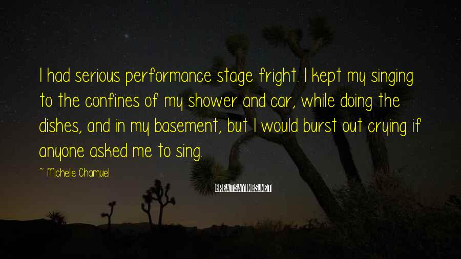 Michelle Chamuel Sayings: I had serious performance stage fright. I kept my singing to the confines of my