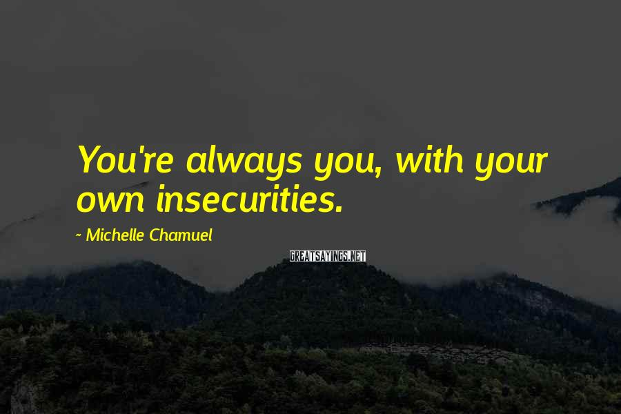 Michelle Chamuel Sayings: You're always you, with your own insecurities.
