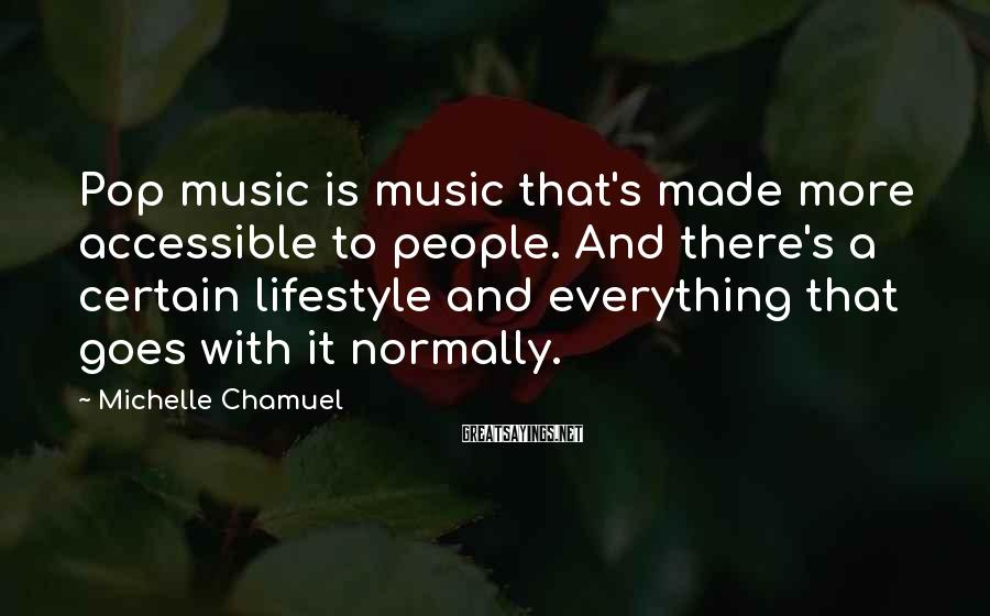 Michelle Chamuel Sayings: Pop music is music that's made more accessible to people. And there's a certain lifestyle