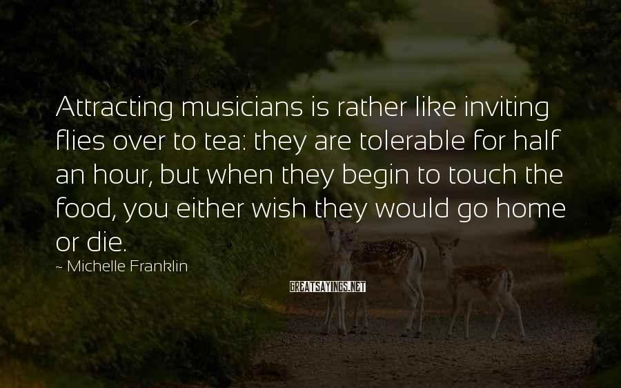 Michelle Franklin Sayings: Attracting musicians is rather like inviting flies over to tea: they are tolerable for half