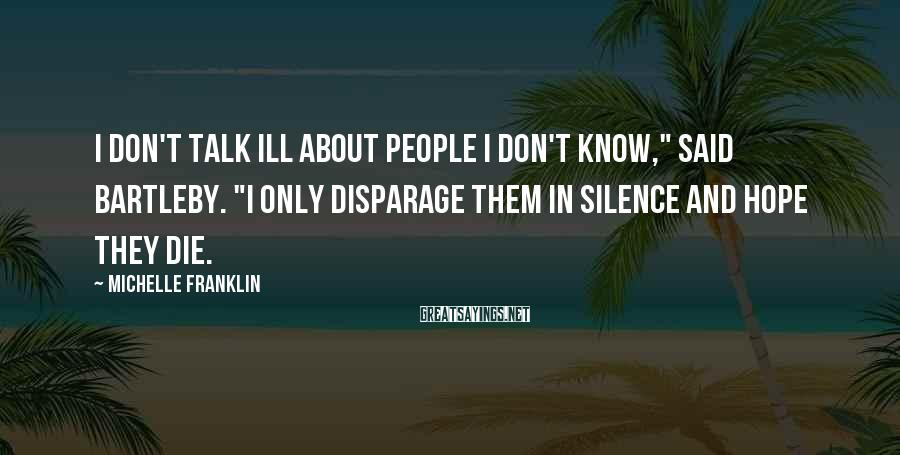 "Michelle Franklin Sayings: I don't talk ill about people I don't know,"" said Bartleby. ""I only disparage them"