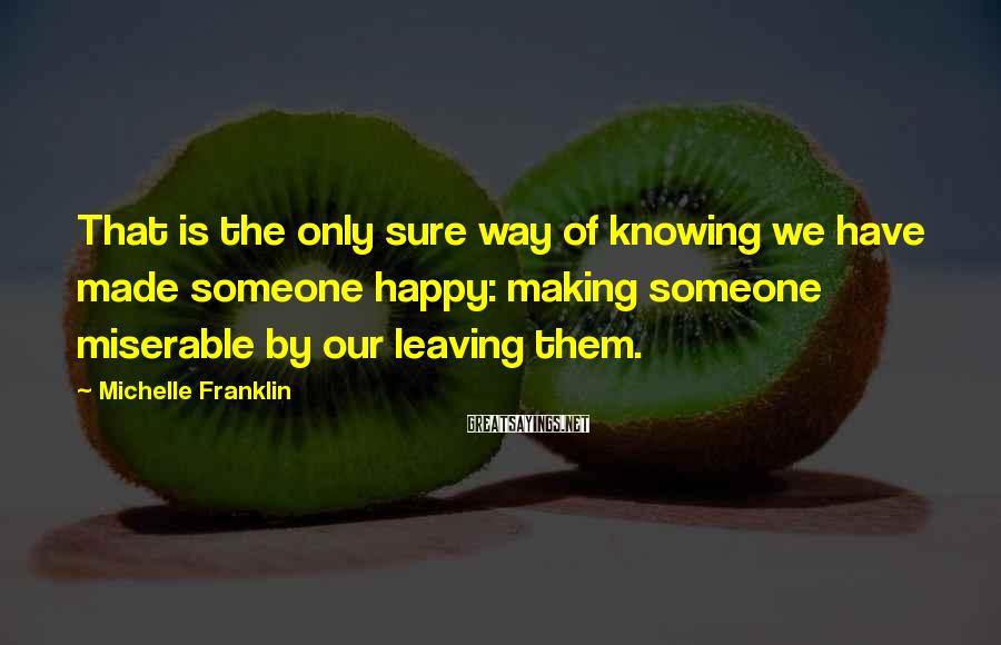 Michelle Franklin Sayings: That is the only sure way of knowing we have made someone happy: making someone