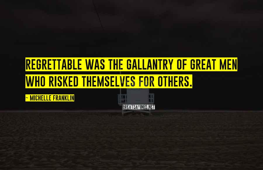 Michelle Franklin Sayings: Regrettable was the gallantry of great men who risked themselves for others.