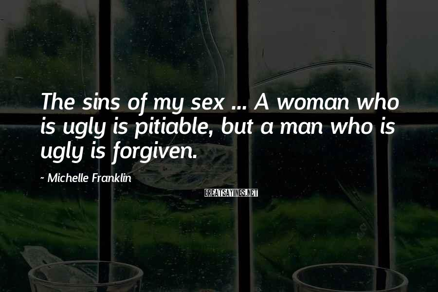 Michelle Franklin Sayings: The sins of my sex ... A woman who is ugly is pitiable, but a