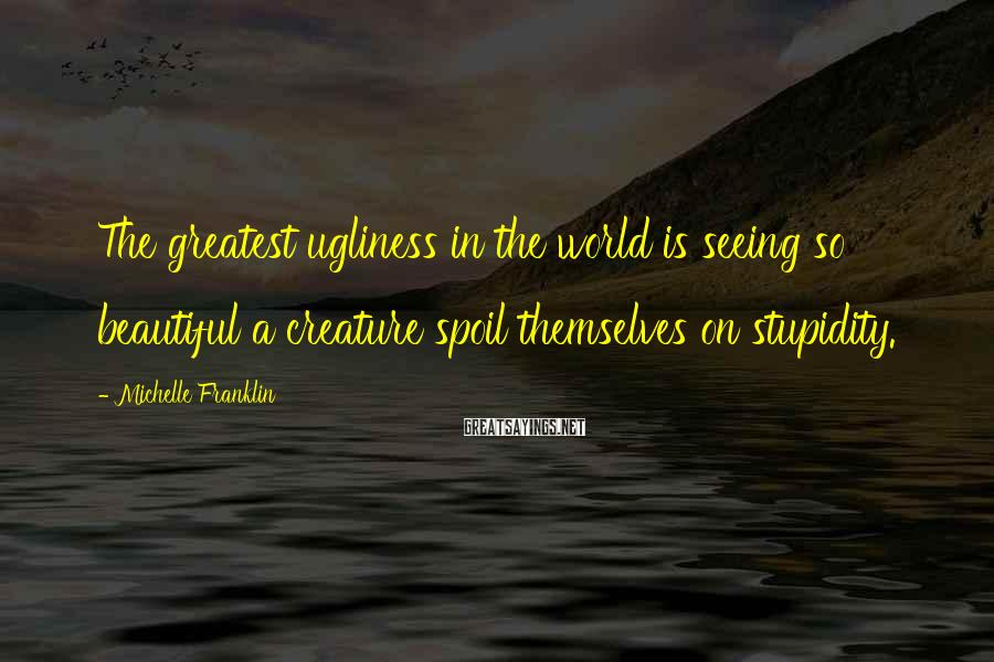 Michelle Franklin Sayings: The greatest ugliness in the world is seeing so beautiful a creature spoil themselves on