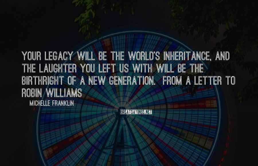 Michelle Franklin Sayings: Your legacy will be the world's inheritance, and the laughter you left us with will