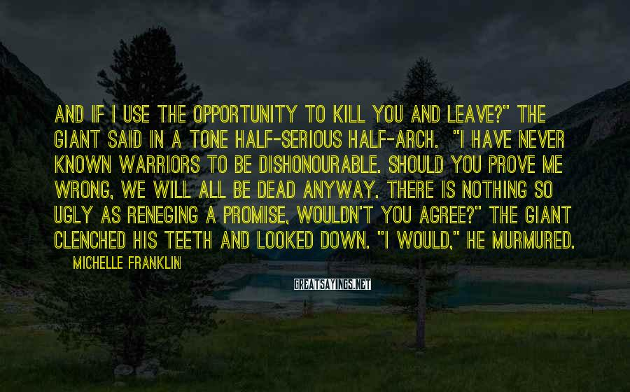 "Michelle Franklin Sayings: And if I use the opportunity to kill you and leave?"" the giant said in"