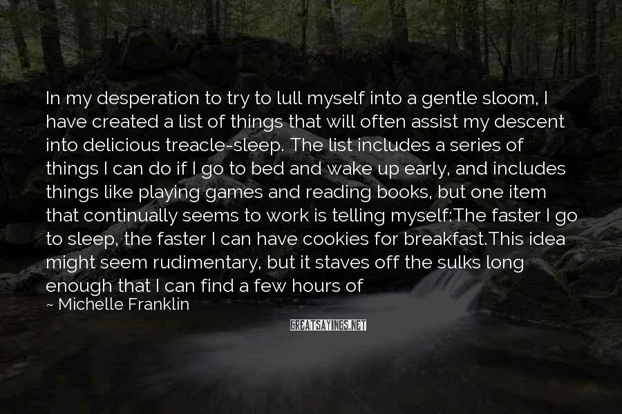 Michelle Franklin Sayings: In my desperation to try to lull myself into a gentle sloom, I have created