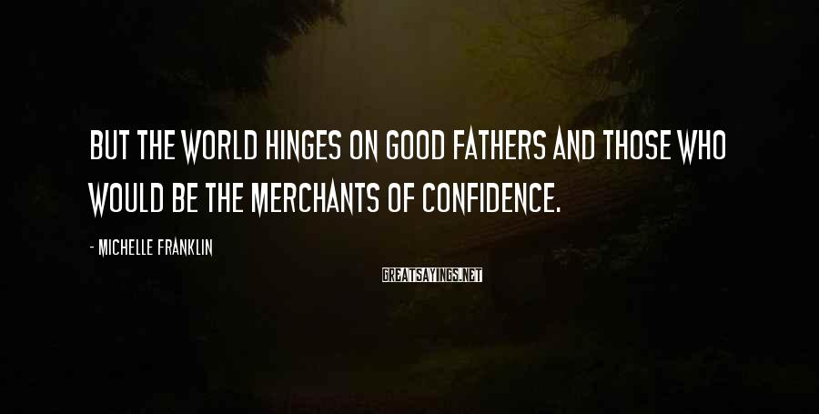 Michelle Franklin Sayings: But the world hinges on good fathers and those who would be the merchants of