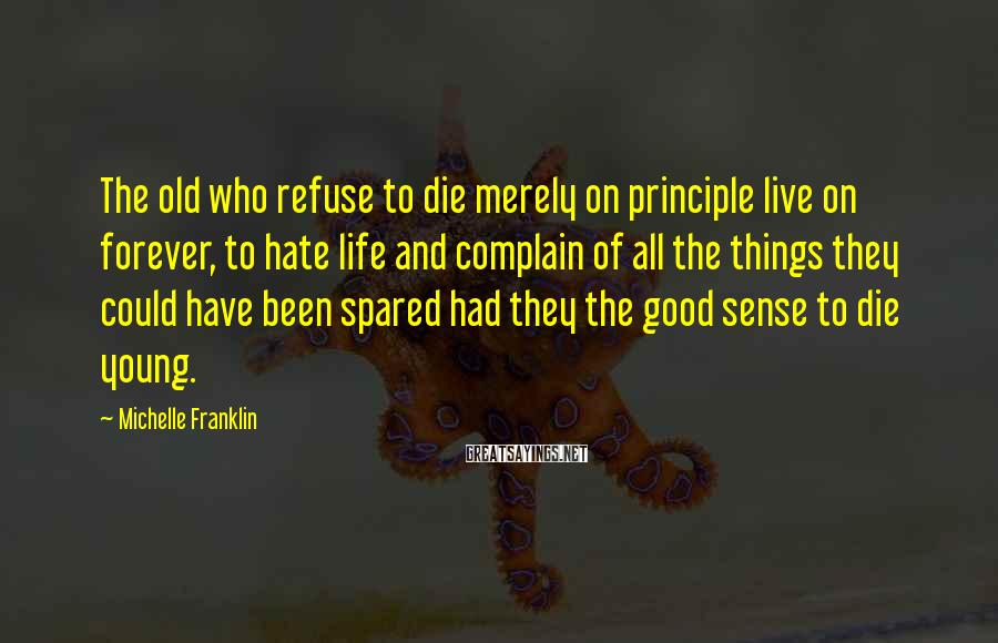 Michelle Franklin Sayings: The old who refuse to die merely on principle live on forever, to hate life
