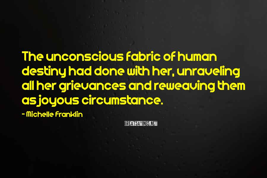 Michelle Franklin Sayings: The unconscious fabric of human destiny had done with her, unraveling all her grievances and