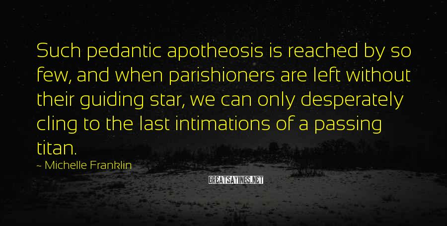 Michelle Franklin Sayings: Such pedantic apotheosis is reached by so few, and when parishioners are left without their