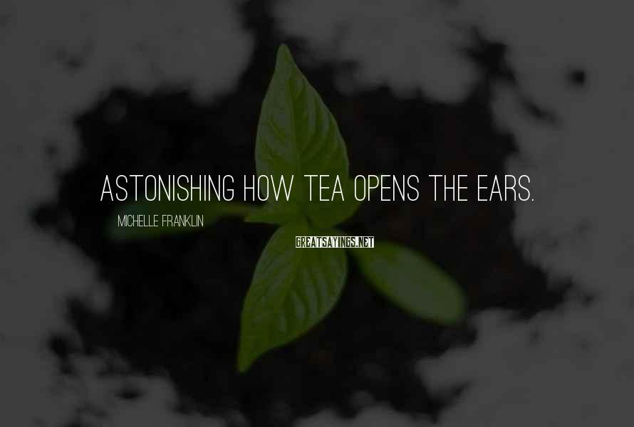 Michelle Franklin Sayings: Astonishing how tea opens the ears.